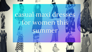 Casual Maxi Dresses For Women This Summer