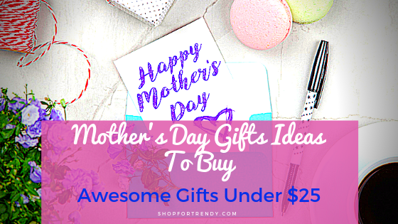 Mother's Day Gifts Ideas To Buy – Awesome Gifts Under $25